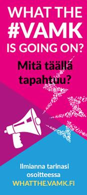 What the #VAMK is going on? Mitä täällä tapahtuu? Ilmianna tarinasi osoitteessa whatthe.vamk.fi